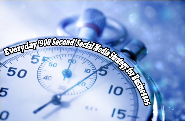 Everyday '900 Second' Social Media Strategy for Businesses