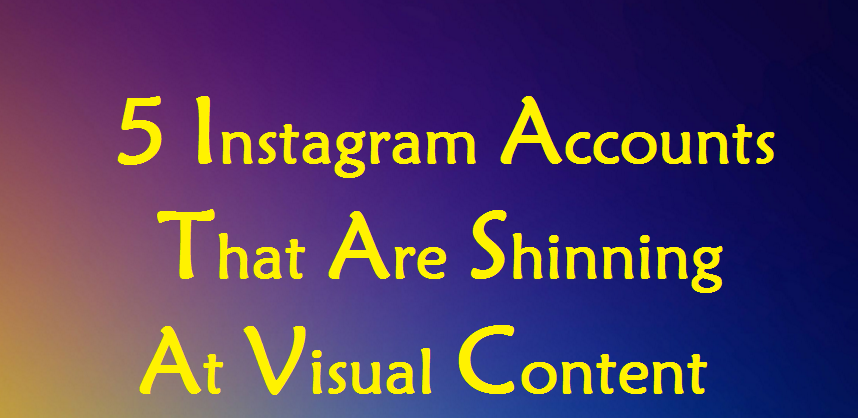 5 Instagram Accounts That Are Shinning At Visual Content