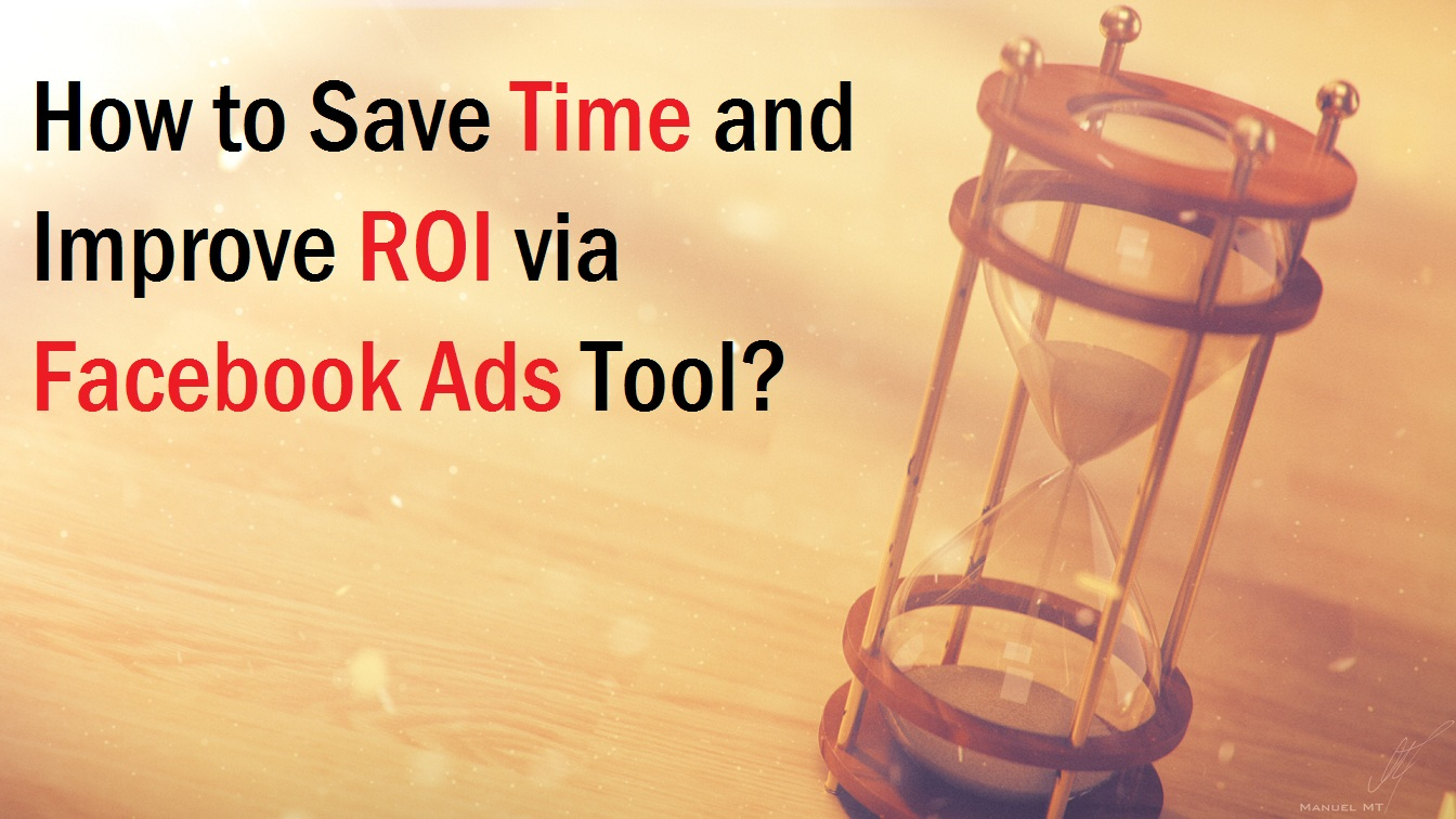 How to Save Time and Improve ROI via Facebook Ads Tool?