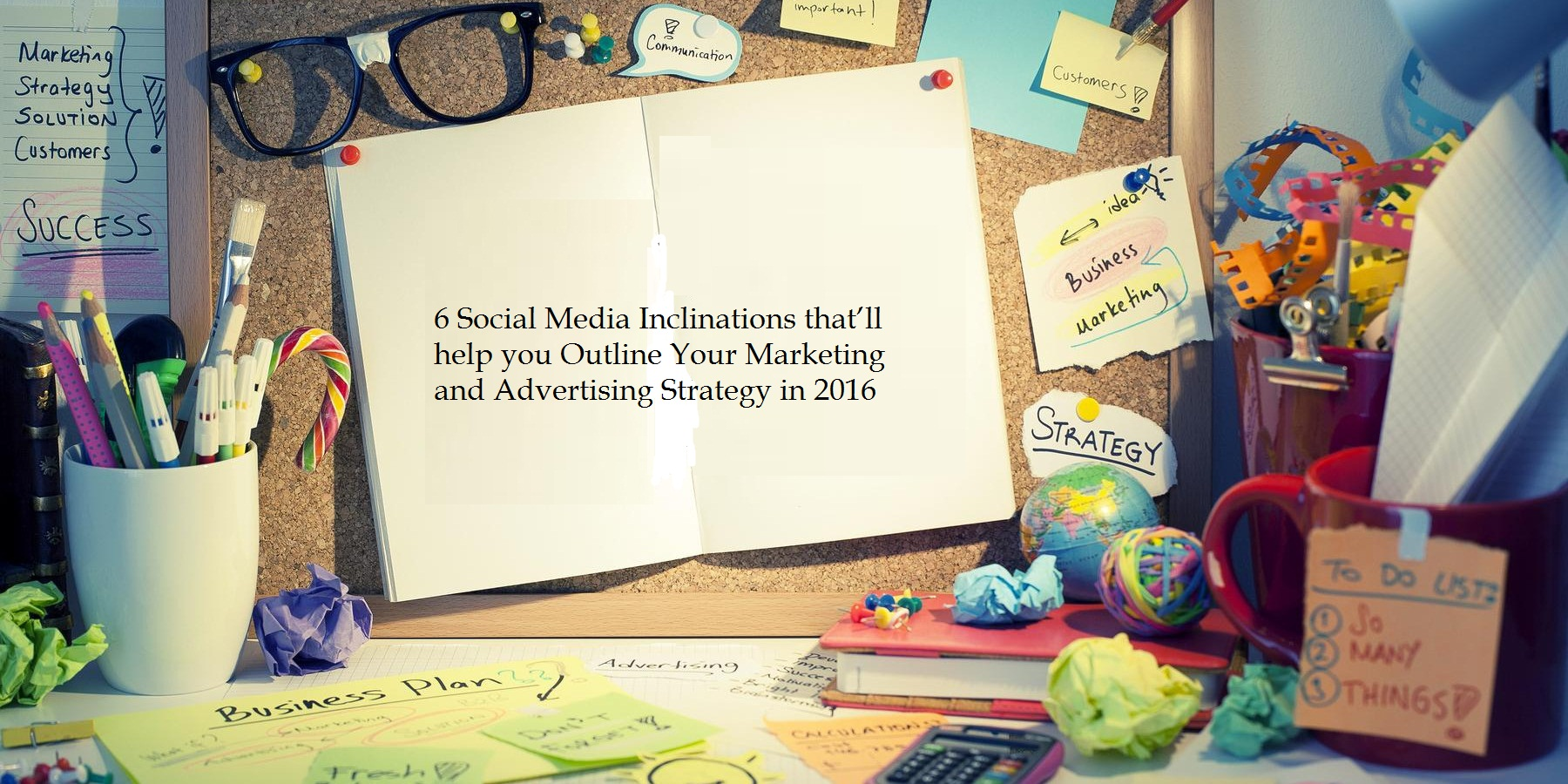 6 Social Media Inclinations that'll help you Outline Your Marketing and Advertising Strategy in 2016