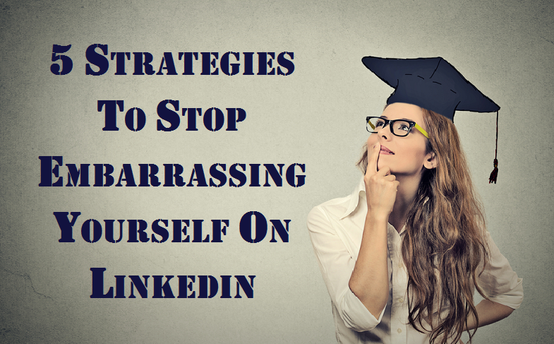 5 Strategies to Stop Embarrassing Yourself on LinkedIn