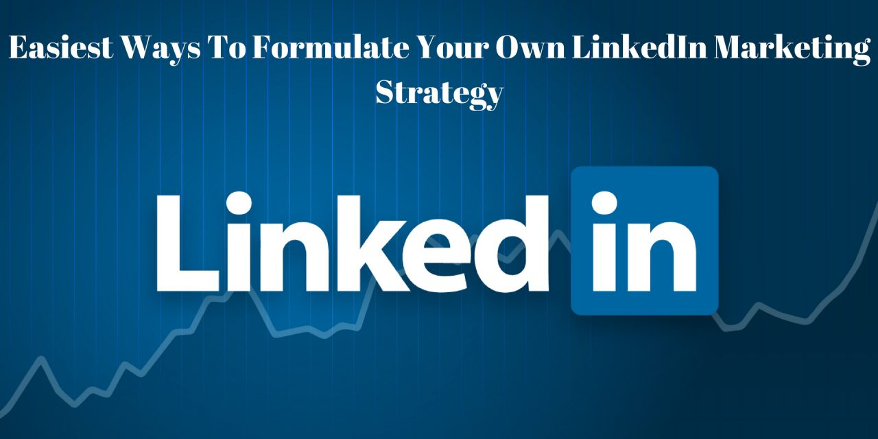 How To Formulate Your Very Own And Effective LinkedIn Marketing Strategy?
